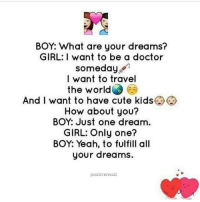 Memes, 🤖, and What Ares: BOY: What are your dreams?  GIRL: I want to be a doctor  someday  I want to travel  the world  And I want to have cute kids  How about you?  BOY: Just one dream  GIRL: Only one?  BOY: Yeah, to fulfill all  your dreams.  positive result Tag friends Check out all of my prior posts⤵🔝 Positiveresult positive positivequotes positivity life motivation motivational love lovequotes relationship lover hug heart quotes positivequote positivevibes kiss king soulmate girl boy friendship dream adore inspire inspiration couplegoals partner women man