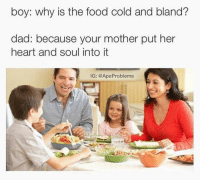 That's cold af (@apeproblems): boy: why is the food cold and bland?  dad: because your mother put her  heart and soul into it  IG: @Ape Problems That's cold af (@apeproblems)