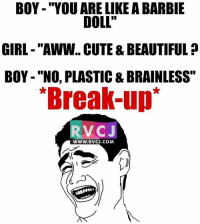 "Aww, Memes, and Break Up: BOY ""YOU ARE LIKE A BARBIE  DOLL""  GIRL ""AWW.. CUTE &BEAUTIFUL  BOY -""NO, PLASTIC & BRAINLESS""  *Break-up  RVC  J  WWW. RVCJ.COM  I' Break up..😁😁 rvcjinsta"