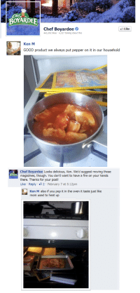 pop it: BOYARDEE  Chef Boyardee  463,592 likes 4,327 talking about this  Like  Ken M  GOOD product we always put pepper on it in our household  Chef Boyardee Looks delicious, Ken. We'd suggest moving those  magazines, though. You don't want to have a fire on your hands  there. Thanks for your post!  Like Reply 2 February 7 at 5:12pm  Ken M also if you pop it in the oven it taste just like  mom used to heat up