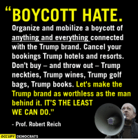 "Books, Memes, and Wine: BOYCOTT HATE  Organize and mobilize a boycott of  anything and everything connected  with the Trump brand. Cancel your  bookings Trump hotels and resorts.  Don't buy and throw out Trump  neckties, Trump wines, Trump golf  bags, Trump books. Let's make the  Trump brand as Worthless as the man  behind it. IT'S THE LEAST  WE CAN DO.""  Prof. Robert Reich  OCCUPY DEMOCRATS We support this 100%.  Special thanks to Robert Reich. Image by Occupy Democrats, LIKE our page for more!"