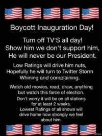 Memes, 🤖, and Storm: Boycott Inauguration Day!  Turn off TV's all day!  Show him we don't support him,  He will never be our President.  Low Ratings will drive him nuts,  Hopefully he will turn to Twitter Storm  Whining and complaining.  Watch old movies, read, draw, anything  but watch this farce of election.  Don't worry it will be on all stations  for at least 2 weeks.  Lowest Ratings of all shows will  drive home how strongly we feel  about him.
