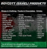 "Don't grease the wheels of #Apartheid #Boycott Israel #BDS: BOYCOTT ISRAELI PRODUCTS  Mads By 00 Geezus  Shops & Clothing: Foods & Chocolates: Drinks  Starbucks  Nestle  Coca Cola  Maggi (Noodles)  Tesco  Pepsi  M&S  Buitoni  Fruitopia  Crosse & Blackwell  Fanta  Disney Shop  Kit-Kat  McDonalds  Kia Ora  Milky Bar  Hugo Boss  Lilt  Sprite  Sunglass Hut  a Quality Street  GAP  Smarties  Sunkist  Giorgio Armani  Y- Aero  Evian  Calvin Klein  Lion  Volvic  Ralph Lauren  Polo  Nescafé  Nesquik  Banana Republic  Felix (Cat Food)  River Island  Vittel  Timberland  ""You do not have to be a Muslim to stand up for Gaza.  This not a matter of a religion, it's a matter of humanity"" Don't grease the wheels of #Apartheid #Boycott Israel #BDS"