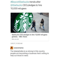 I'm sorry that this seems to be the only subject I post about, it's just hella relevant rn:  #Boycott Starbucks trends after  @Starbucks CEO pledges to hire  10,000 refugees  Starbucks CEO pledges to hire 10,000 refugees  globally BBC News  bbc.co.uk  1/30/17, 10:36 AM  weave mama  The Islamphobia is so strong in this country  people are boycotting a business that's willing to  help out those in need. I'm sorry that this seems to be the only subject I post about, it's just hella relevant rn