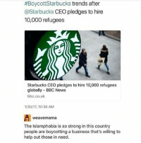 Memes, Weave, and Bbc News:  #Boycott Starbucks trends after  @Starbucks CEO pledges to hire  10,000 refugees  Starbucks CEO pledges to hire 10,000 refugees  globally BBC News  bbc.co.uk  1/30/17 10:36 AM  Weave mama  The Islamphobia is so strong in this country  people are boycotting a business that's willing to  help out those in need.