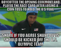 Figures: BOYCOTTED THE OPENING CEREMONY AND  PLAYED THE RACE CARD AFTER LOSING A  COIN TOSS TO HOLD THE U.S. FLAG  SHARE IF VOU AGREE SHANI DAVIS  SHOULD BE KICKED OFF THE U.S  OLYMPIC TEAM Figures