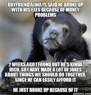 I guess I found out what the problems were: BOYFRIEND ALWAYS SAID HE BROKE UP  WITH HIS EXES BECAUSE OF MONEY  PROBLEMS  2 WEEKS AGO I FOUND OUT HES KINDA  RICH SOIHAVE MADE A LOT OF JOKES  ABOUT THINGS WE SHOULD DO TOGETHER  SINCE HE CAN EASILY AFFORD IT  HE JUST BROKE UP BECAUSE OF IT  MEMEFUL.COM I guess I found out what the problems were