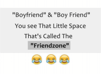 """Spaces, Spaced, and Zone: """"Boyfriend"""" & """"Boy Friend""""  You see That Little Space  That's Called The  """"Friend zone"""""""