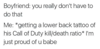 Call of Duty, Death, and Tattoo: Boyfriend: you really don't have to  do that  Me: *getting a lower back tattoo of  his Call of Duty kill/death ratio* I'm  just proud of u babe