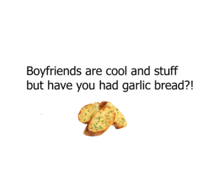 I mean, come on...: Boyfriends are cool and stuff  but have you had garlic bread?! I mean, come on...