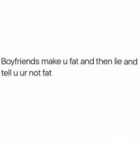 """Hungry, Girl Memes, and Fat: Boyfriends make u fat and then lie and  tell u ur not fat Stop tempting me with those fries. YOU KNOW I'm going to say I'm not """"that hungry"""" eat my meal and then yours"""