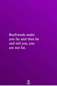 Not Fat: Boyfriends make  you fat and then lie  and tell you, you  are not fat.