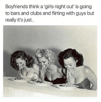 Girls, Girl Memes, and Think: Boyfriends think a 'girls night out' is going  to bars and clubs and flirting with guys but  really it's just.. Tag!