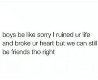 Be Like, Relationships, and We Can Still Be Friends: boys be like sorry l ruined ur life  and broke ur heart but we can still  be friends tho right