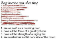 "Mysterious As The Dark Side Of The Moon: Boys become men when they  tings  says ""I'm sorry  ells you he needs you  1. are as swift as a coursing river  2. have all the force of a great typhoon  3. have all the strength of a raging fire  4. are mysterious as the dark side of the moon"