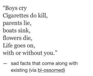 "Facts, Instagram, and Life: Boys cry  Cigarettes do kill,  parents lie,  boats sink,  flowers die,  Life goes on,  with or without you.""  -sad facts that come along with  02  existing (via bl-ossomed) thepersonalquotes:https://www.instagram.com/thepersonalquotes/"