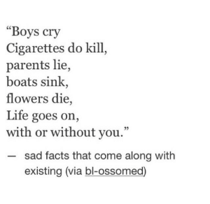 "Existing: ""Boys cry  Cigarettes do kill  parents lie,  boats sink,  flowers die,  Life goes on,  with or without you.""  sad facts that come along with  existing (via bl-ossomed)"