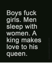 make love: Boys fuck  girls. Men  sleep with  women. A  king makes  love to his  queen