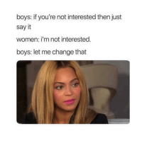 Lol: boys: if you're not interested then just  say it  women: i'm not interested  boys: let me change that Lol