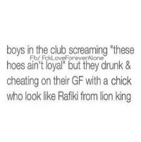 💯: boys in the club screaming these  Fb/ FckLoveForeverAlone  hoes ain't loyal but they drunk &  cheating on their GF with a chick  who look like Rafiki from lion king 💯