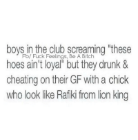 "💯: boys in the club screaming ""these  Fb/ Fuck Feelings, Be A Bitch  hoes ain't loyal but they drunk &  cheating on their GF with a chick  who look like Rafiki from lion king 💯"