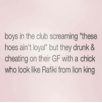 💯: boys in the club screaming these  hoes ain't loyal but they drunk &  cheating on their GF with a chick  who look like Rafiki from lion king 💯