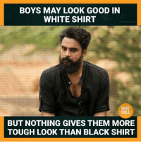 Memes, Black, and Good: BOYS MAY LOOK GOOD IN  WHITE SHIRT  INCRE  DIBLE  BUT NOTHING GIVES THEM MORE  TOUGH LOOK THAN BLACK SHIRT