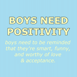 Love, Boys, and Smart: BOYS NEED  POSITIVITY  boys need to be reminded  that they're smart, funn  and worthy of love  & acceptance.