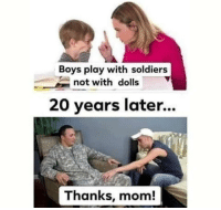 solider: Boys play with soldiers  not with dolls  20 years later...  Thanks, mom!