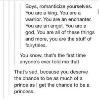 """God, Prince, and Angel: Boys, romanticize yourselves.  You are a king. You are a  warrior. You are an enchanter.  You are an angel. You are a  god. You are all of these things  and more, you are the stuff of  fairytales.  You know, that's the first time  anyone's ever told me that  That's sad, because you deserve  the chance to be as much of a  prince as I get the chance to be a  princesS. <p>To all boys who feel as if they are unworthy of affection or &ldquo;out of someone else&rsquo;s league,&rdquo; YOU ARE WORTH IT :) via /r/wholesomememes <a href=""""http://ift.tt/2qJb3jo"""">http://ift.tt/2qJb3jo</a></p>"""