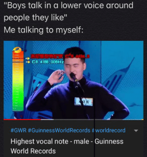 "It seems the entire male population of this subreddit can relate: ""Boys talk in a lower voice around  people they like""  Me talking to myself:  C8 4186,009HZ  Yo00  750  #GWR #GuinnessWorldRecords #worldrecord  Highest vocal note - male - Guinness  World Records It seems the entire male population of this subreddit can relate"