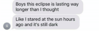 Bã¦: Boys this eclipse is lasting way  longer than I thought  Like I stared at the sun hours  ago and it's still dark  O ego and its til ba hours