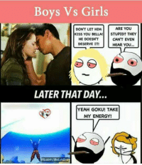 Boys Vs Girls: Boys Vs Girls  ARE YOU  DON'T LET HIM  KISS YOU BELLA  STUPID? THEY  HE DOESNT  CAN'T EVEN  DESERVE IT!  HEAR YOU...  LATER THAT DAY.  YEAH GOKU! TAKE  MY ENERGY!  Fb.com/BeLykaro
