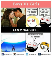 Twitter: BLB247 Snapchat : BELIKEBRO.COM belikebro sarcasm meme Follow @be.like.bro: Boys Vs Girls  ARE YOU  DON'T LET HIM  KISS YOU BELLA!STUPID? THEY  HE DOESN'T  DESERVE IT!  CAN'T EVEN  HEAR YOu...  LATER THAT DAY...  YEAH GOKU! TAKE  MY ENERGY!  DESIFUN.COMM Twitter: BLB247 Snapchat : BELIKEBRO.COM belikebro sarcasm meme Follow @be.like.bro