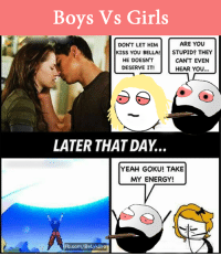 Boys Vs Girls: Boys vs Girls  ARE YOU  DON'T LET HIM  KISS YOU BELLA!  STUPID? THEY  HE DOESN'T  CAN'T EVEN  DESERVE IT!  HEAR YOU.  LATER THAT DAY.  YEAH GOKU! TAKE  MY ENERGY!  Fb.com/BeLykBro