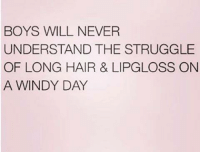 windi: BOYS WILL NEVER  UNDERSTAND THE STRUGGLE  OF LONG HAIR & LIPGLOSS ON  A WINDY DAY