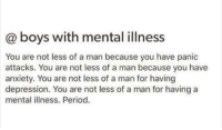Period, Anxiety, and Depression: @ boys with mental illness  You are not less of a man because you have panic  attacks. You are not less of a man because you have  anxiety. You are not less of a man for having  depression. You are not less of a man for having a  mental llness. Period. Indeed , don't be afraid to speak about your problems .