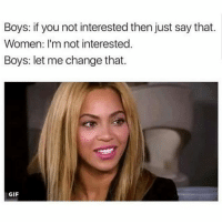 That time of month again where my hairline vanishes😁 beyonce dailycontent meme goals content horsepower savagry flirting change: Boys: you not interested then just say that.  Women: I'm not interested.  Boys: let me change that.  GIF That time of month again where my hairline vanishes😁 beyonce dailycontent meme goals content horsepower savagry flirting change