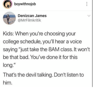"the devil: boywithnojob  Denizcan James  @MrFilmkritik  Kids: When you're choosing your  college schedule, you'll hear a voice  saying ""just take the 8AM class. It won't  be that bad. You've done it for this  long.""  That's the devil talking. Don't listen to  him."