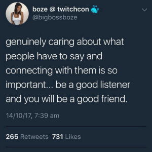 Twitter, Good, and Wholesome: boze @ twitchcon  @bigbossboze  genuinely caring about what  people have to say and  connecting with them is so  important...be a good listener  and you will be a good friend.  14/10/17, 7:39 am  265 Retweets 731 Likes Boze being wholesome on twitter