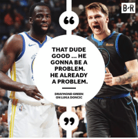 Draymond Green, Dude, and Good: B'R  5milles  THAT DUDE  GOOD... HE  GONNA BE A  PROBLEM.  HE ALREADY  A PROBLEM.  DRAYMOND GREEN  ON LUKA DONCIC Draymond is all in on Luka💯