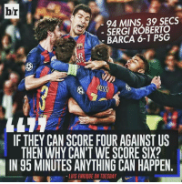 This👌: br  94 MINS, 39 SECS  SERGI ROBERTO  BARCA 6-1 PSG  IANS  IF THEY CAN SCORE FOUR AGAINST US  THEN WHY CAN'T WE SCORE SIX?  IN 95 MINUTES ANYTHING CAN HAPPEN  LUIS ENRIQUE ON TUESDAY This👌