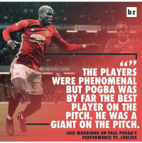 Do you agree with jose ?: br  ASMARC  THE PLAYERS  WERE PHENOMENAL  BUT POGBA WAS  BY FAR THE BEST  PLAYER ON THE  PITCH. HE WAS A  GIANT ON THE PITCH.  JOSE MOURINHO ON PAUL POGBA'S  PERFORMANCE VS. CHELSEA Do you agree with jose ?