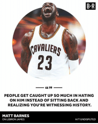 Memes, Preach, and Matt Barnes: B'R  AVALIER  23  PEOPLE GET CAUGHT UP SO MUCH IN HATING  ON HIM INSTEAD OF SITTING BACK AND  REALIZING YOU'RE WITNESSING HISTORY.  MATT BARNES  ONLEBRON JAMES  H/T UNDISPUTED Preach brother Barnes 👏 _ TeamCavsIG