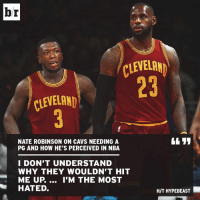 Cavs, Hypebeast, and Nba: br  CLEVELAN  23  CLEVELAND  NATE ROBINSON ON CAVS NEEDING A  PG AND HOW HE'S PERCEIVED IN NBA  I DON'T UNDERSTAND  WHY THEY WOULDN'T HIT  ME UP.... I'M THE MOST  HATED.  H/T HYPEBEAST Nate Robinson just wants a chance.