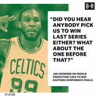 """Cavs, Finals, and Jay: BR  """"DID YOU HEAR  ANYBODY PICK  US TO WIN  LAST SERIES  EITHER? WHAT  ABOUT THE  ONE BEFORE  THAT?""""  CELTICS  JAE CROWDER ON PEOPLE  PREDICTING CAVS TO WIN  EASTERN CONFERENCE FINALS  HIT JAY KING Crowder thinks his No. 1 seed Celtics are still the underdogs."""