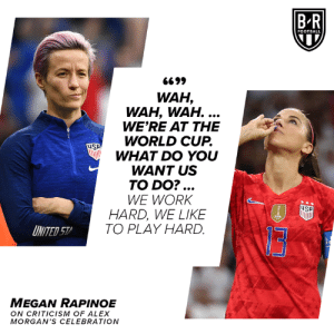 🗣: BR  FOOTBALL  6699  WAH,  WAH, WAH. ...  WE'RE AT THE  WORLD CUP.  WHAT DO YOU  WANT US  TO DO?...  WE WORK  HARD, WE LIKE  TO PLAY HARD  SA  FIFA  INITED 57  MEGAN RAPINOE  ON CRITICISM OF ALEX  MORGAN'S CEL EBRATION 🗣