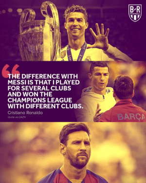CR7 on Messi 😶: BR  FOOTBALL  THE DIFFERENCE WITH  MESSI IS THATI PLAYED  FOR SEVERAL CLUBS  AND WON THE  CHAMPIONS LEAGUE  WITH DIFFERENT CLUBS.  Cristiano Ronaldo  BARÇA  Quote via DAZN  FENE  ot CR7 on Messi 😶