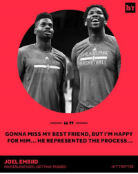 Basketball, Best Friend, and Twitter: br  HLADELPHIA  BASKETBALL  GONNA MISS MY BEST FRIEND, BUT I'M HAPPY  FOR HIM... HE REPRESENTED THE PROCESS...  JOEL EMBIID  ON NERLENS NOEL GETTING TRADED  H/T TWITTER Joel Embiid lost a friend today.