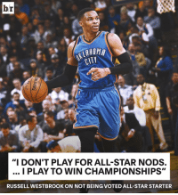 "Westbrook wants bigger and better things.: br  HOMA  CITY  ""I DON'T PLAY FOR ALL-STAR NODS.  I PLAY TO WIN CHAMPIONSHIPS""  RUSSELL WESTBROOK ON NOT BEIN (GVOTED ALL-STAR STARTER Westbrook wants bigger and better things."